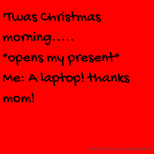 'Twas Christmas morning..... *opens my present* Me: A laptop! thanks mom!