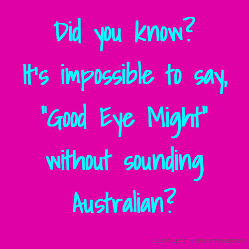 "Did you know? It's impossible to say, ""Good Eye Might"" without sounding Australian?"