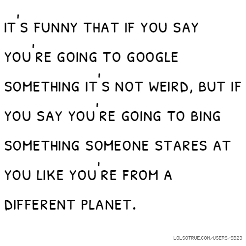 it's funny that if you say you're going to google something it's not weird, but if you say you're going to bing something someone stares at you like you're from a different planet.