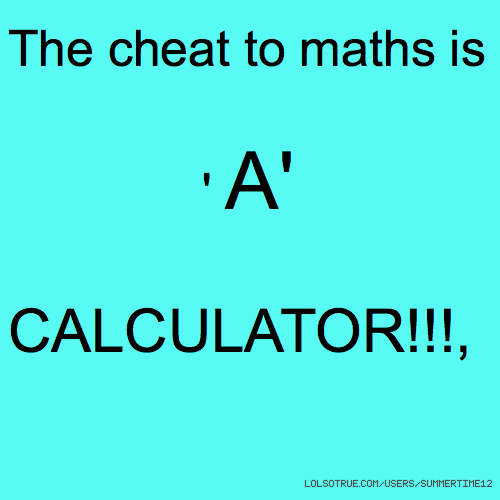 The cheat to maths is ' A' CALCULATOR!!!,