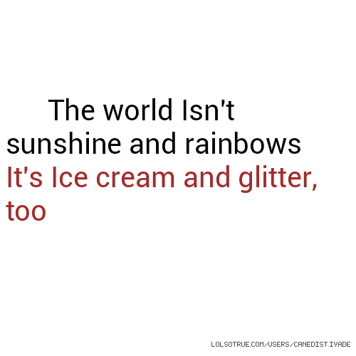 The world Isn't sunshine and rainbows It's Ice cream and glitter, too