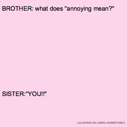 """BROTHER: what does ''annoying mean?'' SISTER:''YOU!!"""""""