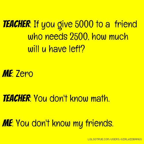 TEACHER: If you give 5000 to a friend who needs 2500, how much will u have left? ME: Zero TEACHER: You don't know math. ME: You don't know my friends.