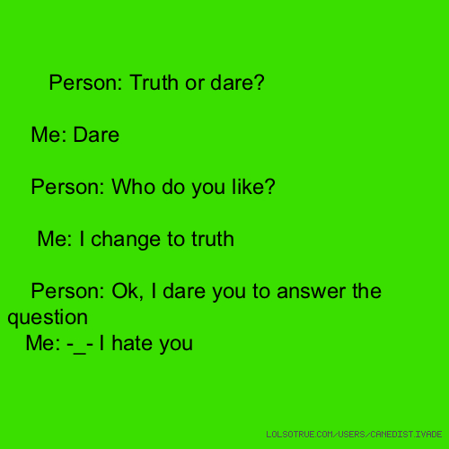 Person: Truth or dare? Me: Dare Person: Who do you like? Me: I change to truth Person: Ok, I dare you to answer the question Me: -_- I hate you