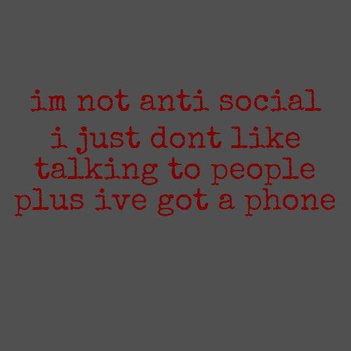 im not anti social i just dont like talking to people plus ive got a phone