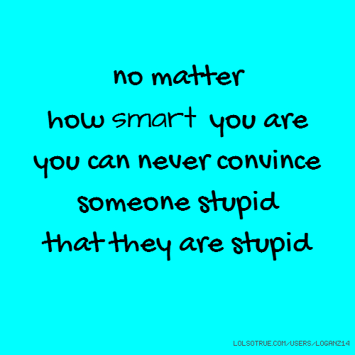 no matter how smart you are you can never convince someone stupid that they are stupid