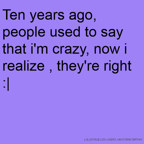 Ten years ago, people used to say that i'm crazy, now i realize , they're right :|