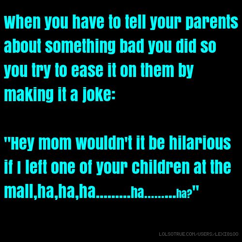 "When you have to tell your parents about something bad you did so you try to ease it on them by making it a joke: ""Hey mom wouldn't it be hilarious if I left one of your children at the mall,ha,ha,ha.........ha.........ha?"""