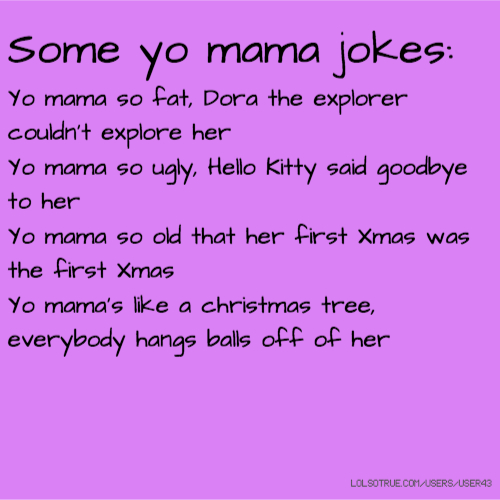 Some yo mama jokes: Yo mama so fat, Dora the explorer couldn't explore her Yo mama so ugly, Hello Kitty said goodbye to her Yo mama so old that her first Xmas was the first Xmas Yo mama's like a christmas tree, everybody hangs balls off of her