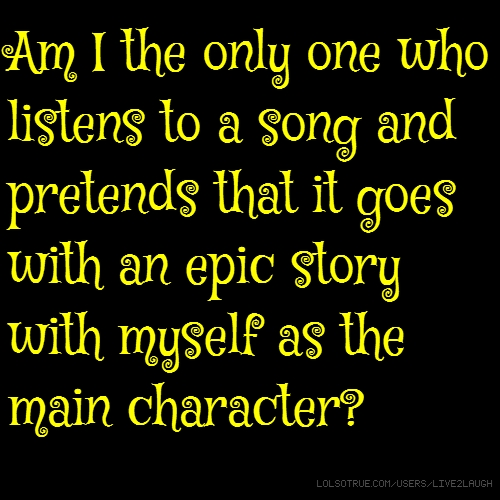 Am I the only one who listens to a song and pretends that it goes with an epic story with myself as the main character?