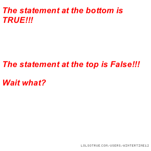 The statement at the bottom is TRUE!!! The statement at the top is False!!! Wait what?