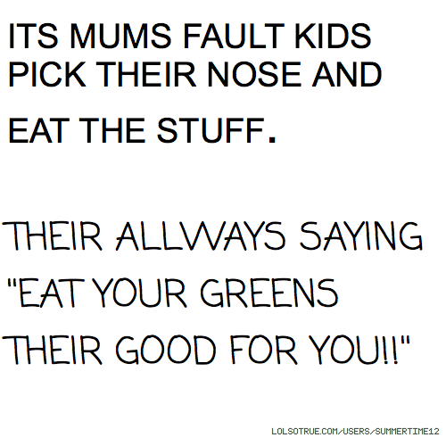 ITS MUMS FAULT KIDS PICK THEIR NOSE AND EAT THE STUFF. THEIR ALLWAYS SAYING ''EAT YOUR GREENS THEIR GOOD FOR YOU!!''