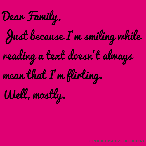 Dear Family, Just because I'm smiling while reading a text doesn't always mean that I'm flirting. Well, mostly.