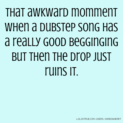 That awkward momment when a dubstep song has a really good begginging but then the drop just ruins it.