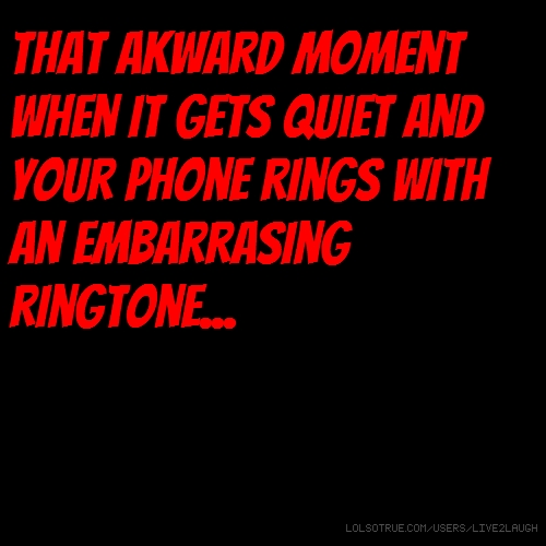 That akward moment when it gets quiet and your phone rings with an embarrasing ringtone...