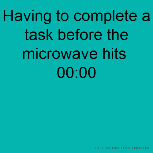 Having to complete a task before the microwave hits 00:00