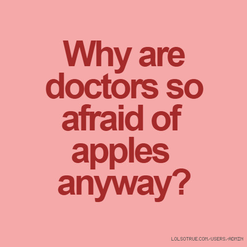 Why are doctors so afraid of apples anyway?