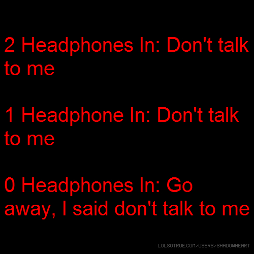 2 Headphones In: Don't talk to me 1 Headphone In: Don't talk to me 0 Headphones In: Go away, I said don't talk to me