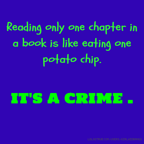 Reading only one chapter in a book is like eating one potato chip. IT'S A CRIME .