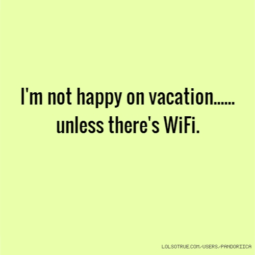 I'm not happy on vacation...... unless there's WiFi.