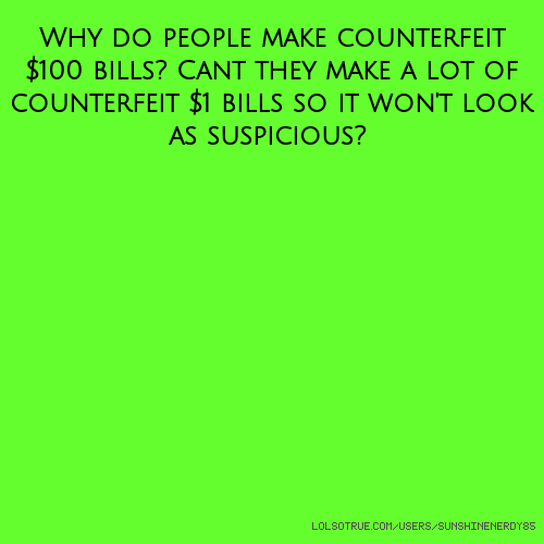 Why do people make counterfeit $100 bills? Cant they make a lot of counterfeit $1 bills so it won't look as suspicious?
