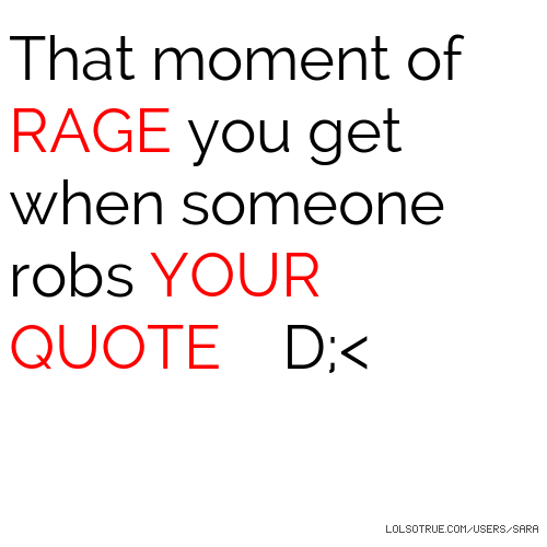 That moment of RAGE you get when someone robs YOUR QUOTE D;<