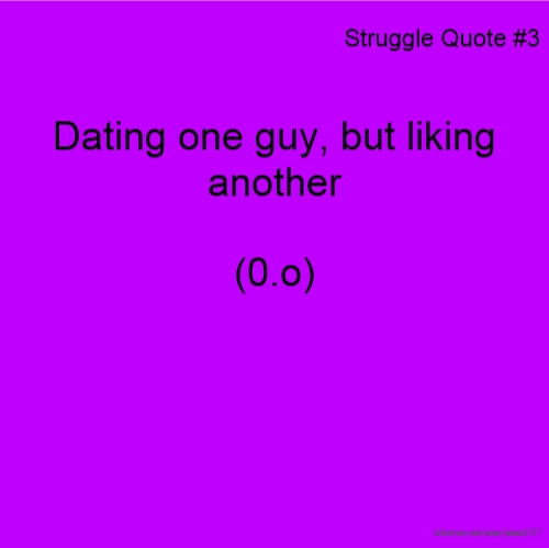 Struggle Quote #3 Dating one guy, but liking another (0.o)