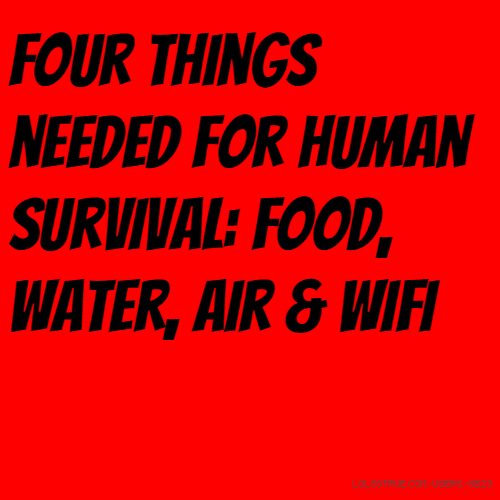 Four things needed for human survival: food, water, air & wifi