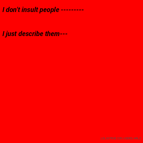 I don't insult people --------- I just describe them---