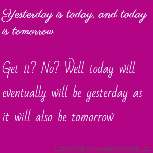 Yesterday is today, and today is tomorrow Get it? No? Well today will eventually will be yesterday as it will also be tomorrow