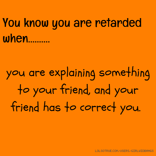 You know you are retarded when.......... you are explaining something to your friend, and your friend has to correct you.