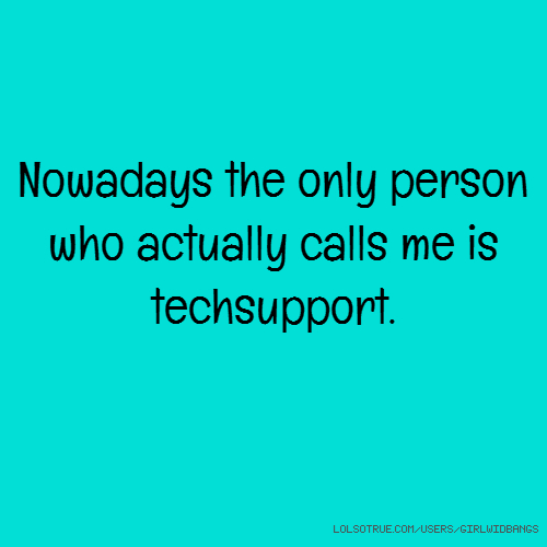 Nowadays the only person who actually calls me is techsupport.