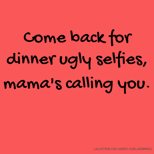 Come back for dinner ugly selfies, mama's calling you.