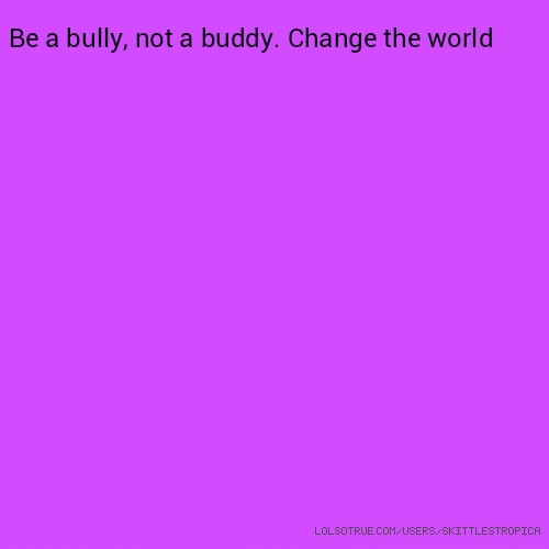 Be a bully, not a buddy. Change the world