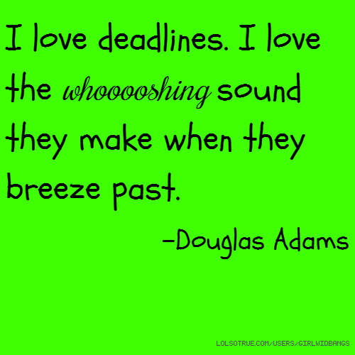 I love deadlines. I love the whooooshing sound they make when they breeze past. -Douglas Adams