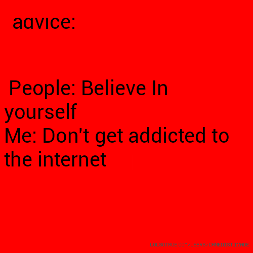 advice: People: Believe In yourself Me: Don't get addicted to the internet