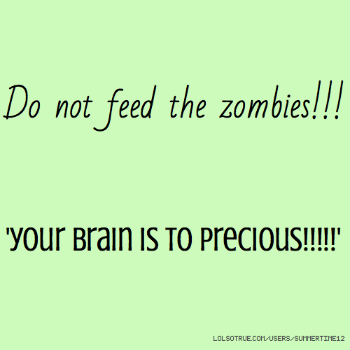 Do not feed the zombies!!! 'your brain is to precious!!!!!'