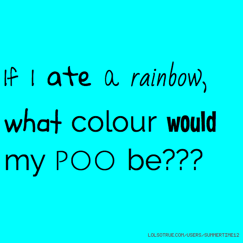 If I ate a rainbow, what colour would my poo be???