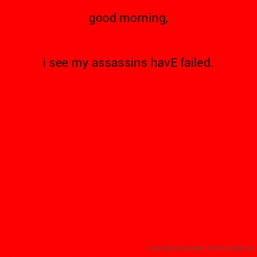 ​good morning, i see my assassins havE failed.