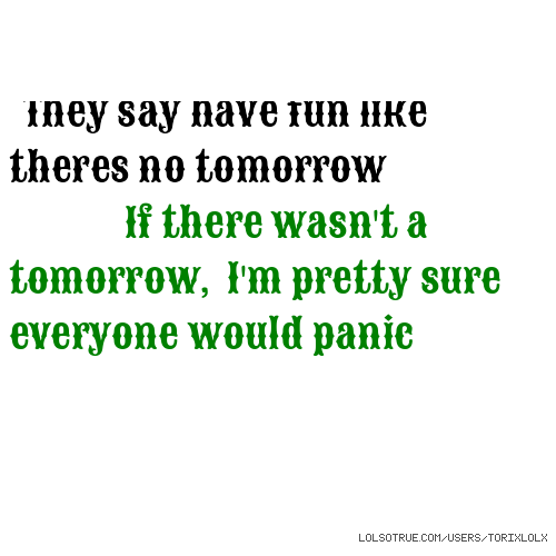 They say have fun like theres no tomorrow If there wasn't a tomorrow, I'm pretty sure everyone would panic
