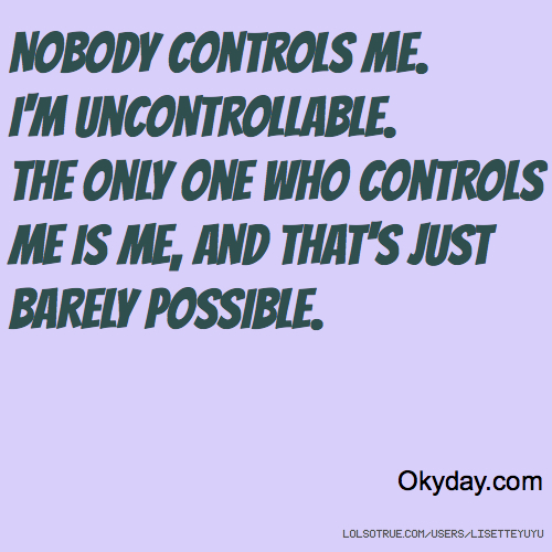 Nobody controls me. I'm uncontrollable. The only one who controls me is me, and that's just barely possible. Okyday.com