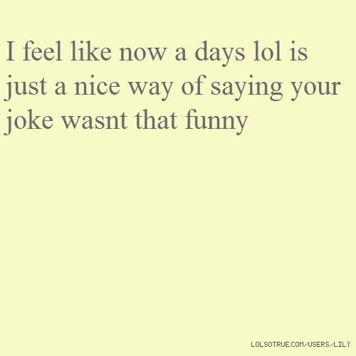 I feel like now a days lol is just a nice way of saying your joke wasnt that funny