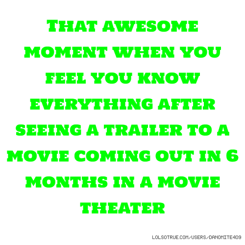 That awesome moment when you feel you know everything after seeing a trailer to a movie coming out in 6 months in a movie theater