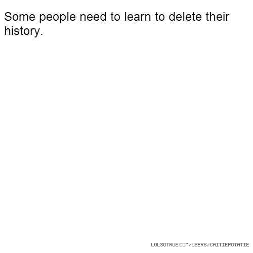Some people need to learn to delete their history.