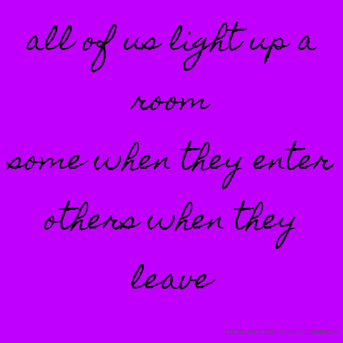 all of us light up a room some when they enter others when they leave