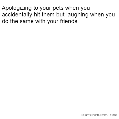 Apologizing to your pets when you accidentally hit them but laughing when you do the same with your friends.