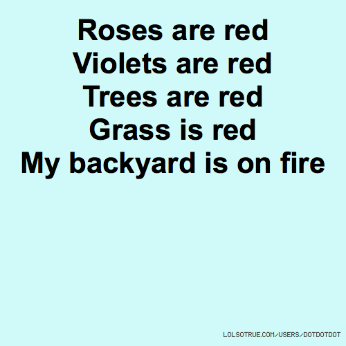 Roses are red Violets are red Trees are red Grass is red My backyard is on fire