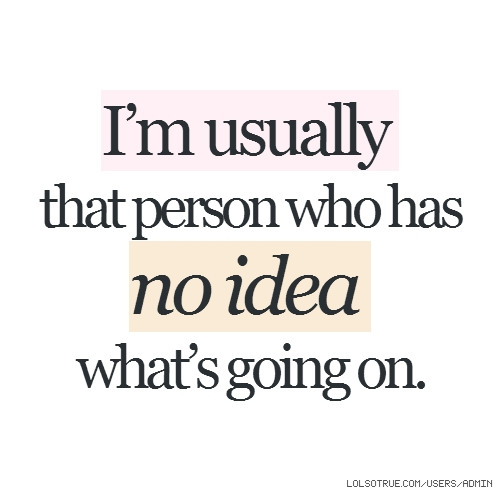 I'm usually that person who has no idea what's going on.