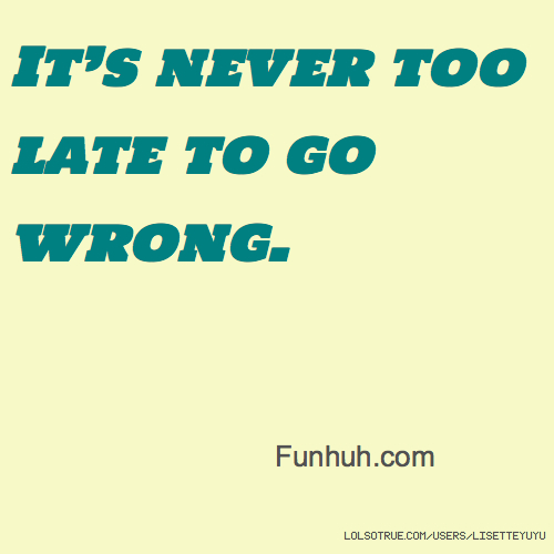It's never too late to go wrong. Funhuh.com