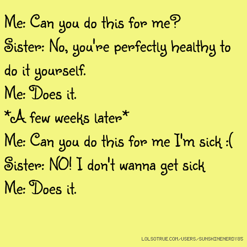 Me: Can you do this for me? Sister: No, you're perfectly healthy to do it yourself. Me: Does it. *A few weeks later* Me: Can you do this for me I'm sick :( Sister: NO! I don't wanna get sick Me: Does it.